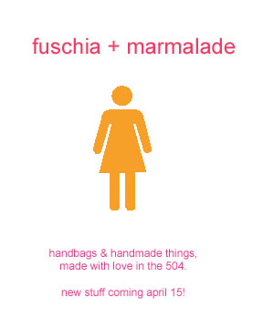 fuschia + marmalade: handbags and other handmade things, made with love in the 504.  new stuff coming april 15!